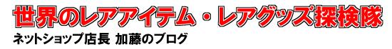 世界のレアアイテム・レアグッズ探検隊 ネットショップ店長加藤のブログ